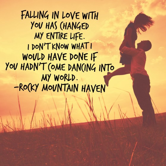 "Quote: ""Falling in love with you has changed my entire life. I don't know what I would have done if you hadn't come dancing into my world."""