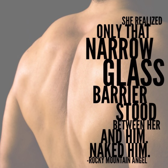 "Quote: ""She realized only that narrow glass barrier stood between her and him.  Naked him."""