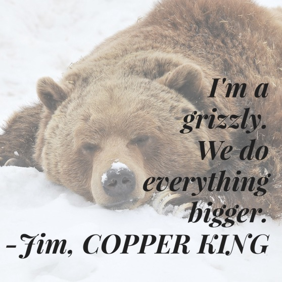I'm a grizzle, we do everything bigger. -Jim, Copper King
