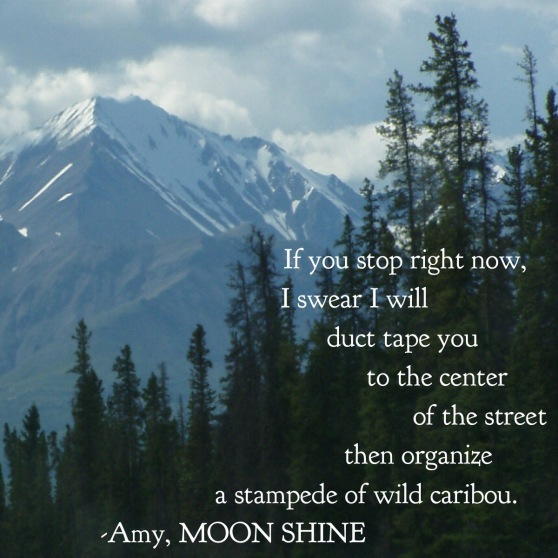 "Quote: ""If you stop right now, I swear I will duct tape you to the center of the street then organize a stampede of wild caribou."" - Amy"
